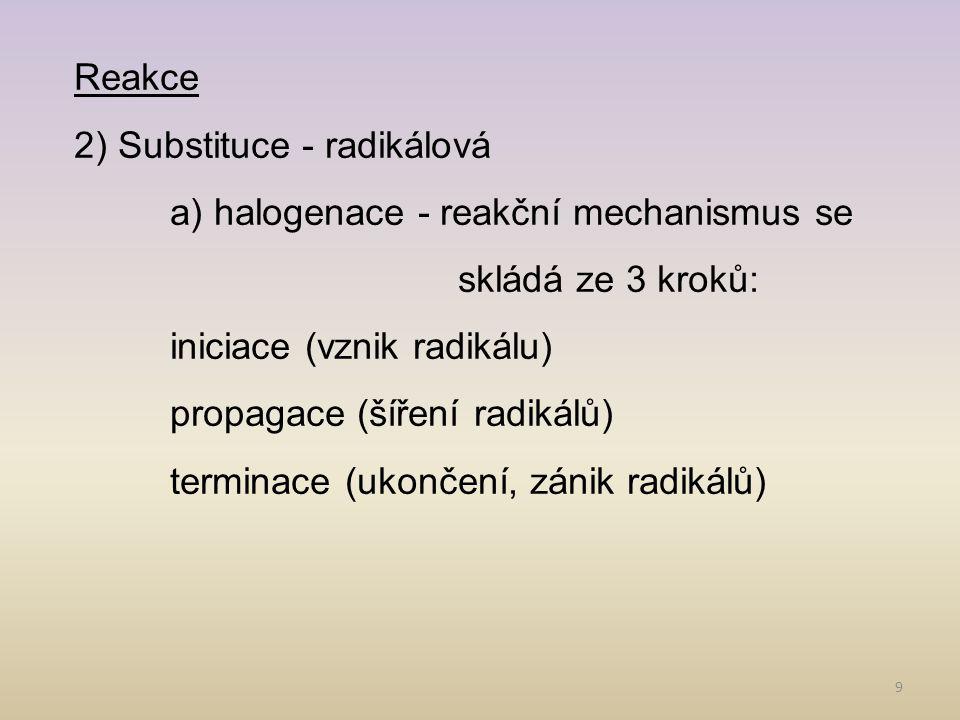 9 Reakce 2) Substituce - radikálová a) halogenace - reakční mechanismus se skládá ze 3 kroků: iniciace (vznik radikálu) propagace (šíření radikálů) terminace (ukončení, zánik radikálů)