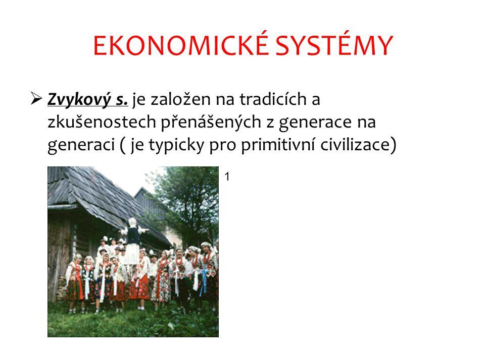 EKONOMICKÉ SYSTÉMY  Zvykový s. je založen na tradicích a zkušenostech přenášených z generace na generaci ( je typicky pro primitivní civilizace) 1