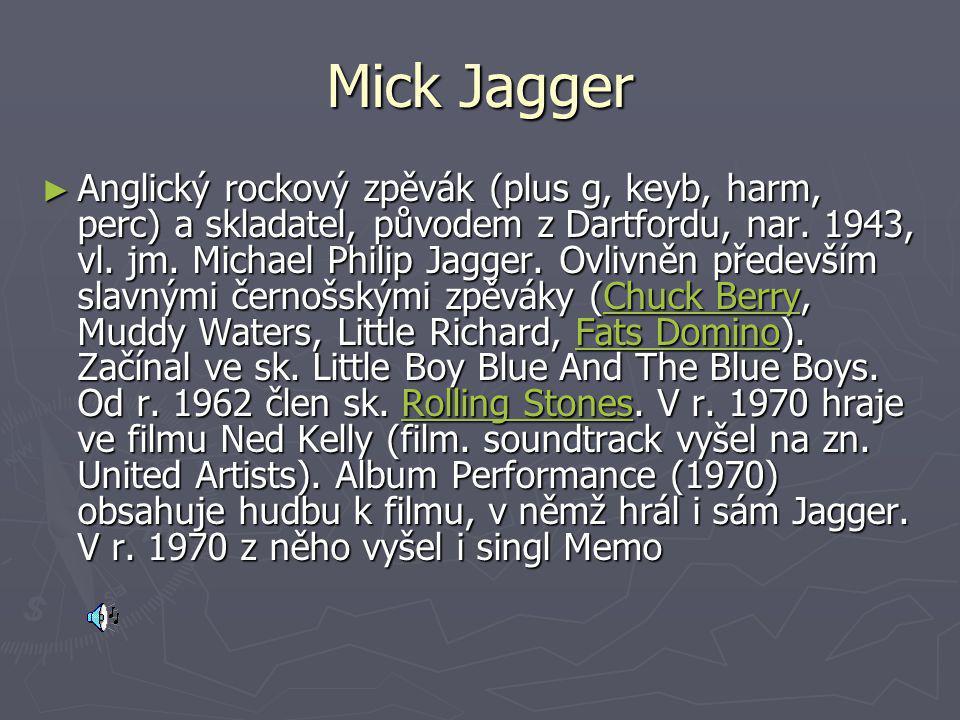 Mick Jagger ► Anglický rockový zpěvák (plus g, keyb, harm, perc) a skladatel, původem z Dartfordu, nar. 1943, vl. jm. Michael Philip Jagger. Ovlivněn
