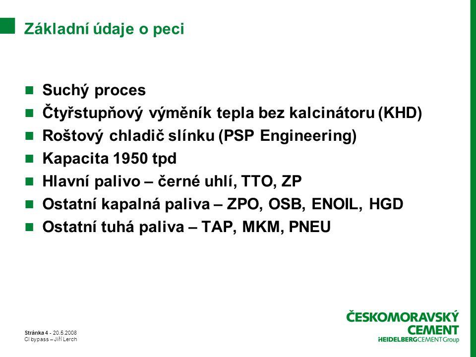 Stránka 4 - 20.5.2008 Cl bypass – Jiří Lerch Základní údaje o peci Suchý proces Čtyřstupňový výměník tepla bez kalcinátoru (KHD) Roštový chladič slínk