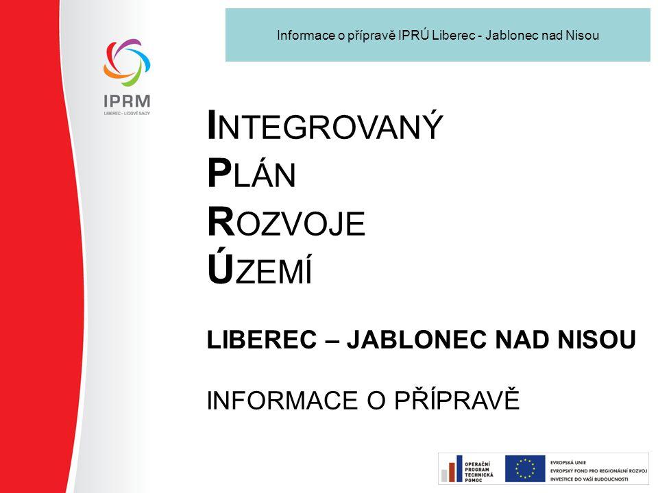 Informace o přípravě IPRÚ Liberec - Jablonec nad Nisou I NTEGROVANÝ P LÁN R OZVOJE Ú ZEMÍ LIBEREC – JABLONEC NAD NISOU INFORMACE O PŘÍPRAVĚ