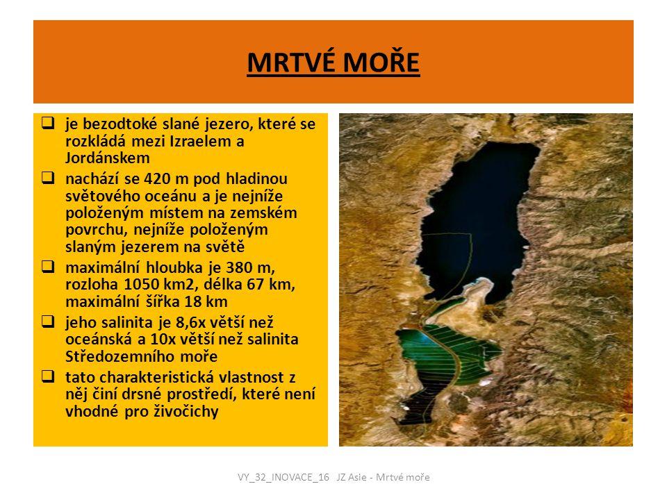 MRTVÉ MOŘE  je bezodtoké slané jezero, které se rozkládá mezi Izraelem a Jordánskem  nachází se 420 m pod hladinou světového oceánu a je nejníže položeným místem na zemském povrchu, nejníže položeným slaným jezerem na světě  maximální hloubka je 380 m, rozloha 1050 km2, délka 67 km, maximální šířka 18 km  jeho salinita je 8,6x větší než oceánská a 10x větší než salinita Středozemního moře  tato charakteristická vlastnost z něj činí drsné prostředí, které není vhodné pro živočichy VY_32_INOVACE_16 JZ Asie - Mrtvé moře