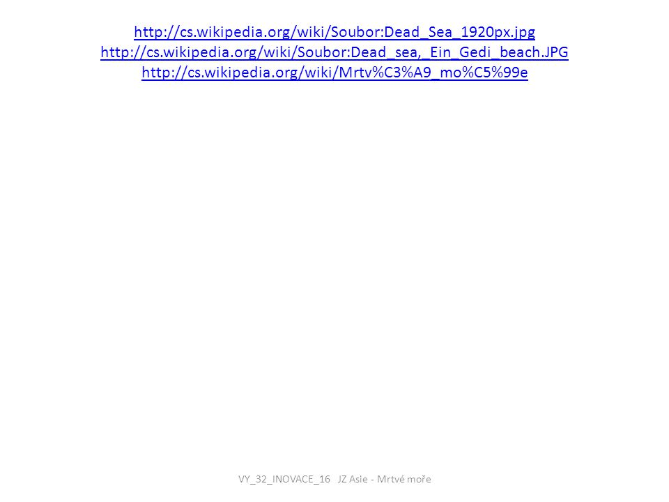 http://cs.wikipedia.org/wiki/Soubor:Dead_Sea_1920px.jpg http://cs.wikipedia.org/wiki/Soubor:Dead_sea,_Ein_Gedi_beach.JPG http://cs.wikipedia.org/wiki/Mrtv%C3%A9_mo%C5%99e VY_32_INOVACE_16 JZ Asie - Mrtvé moře