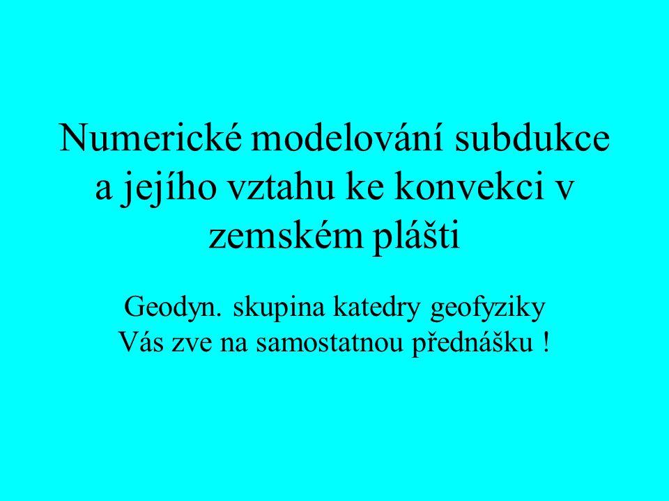 Numerické modelování subdukce a jejího vztahu ke konvekci v zemském plášti Geodyn. skupina katedry geofyziky Vás zve na samostatnou přednášku !