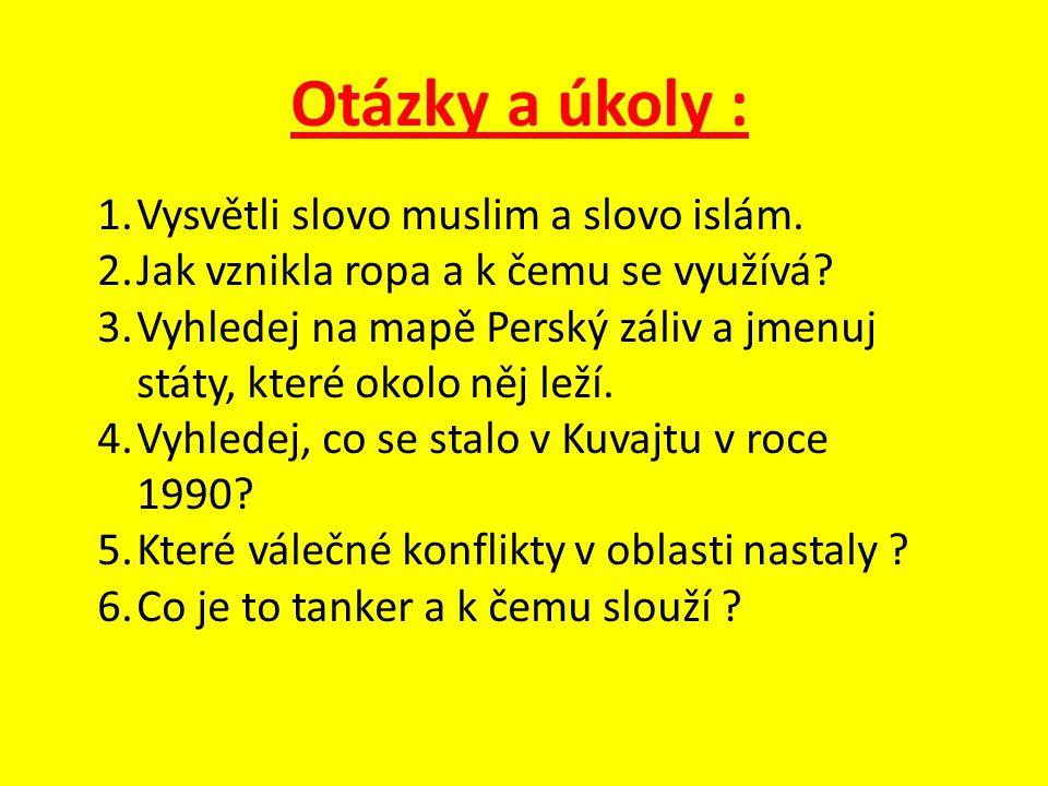 Otázky a úkoly : 1.Vysvětli slovo muslim a slovo islám. 2.Jak vznikla ropa a k čemu se využívá? 3.Vyhledej na mapě Perský záliv a jmenuj státy, které
