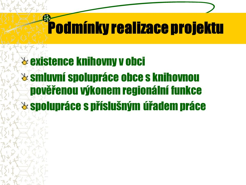 Podmínky realizace projektu potřebné technické vybavení pracoviště v knihovně možnost využití grantů Program obnovy venkova- MMR Veřejné informační služby knihoven-MK granty nadačních fondů sponzoring spolupráce v mikroregionu