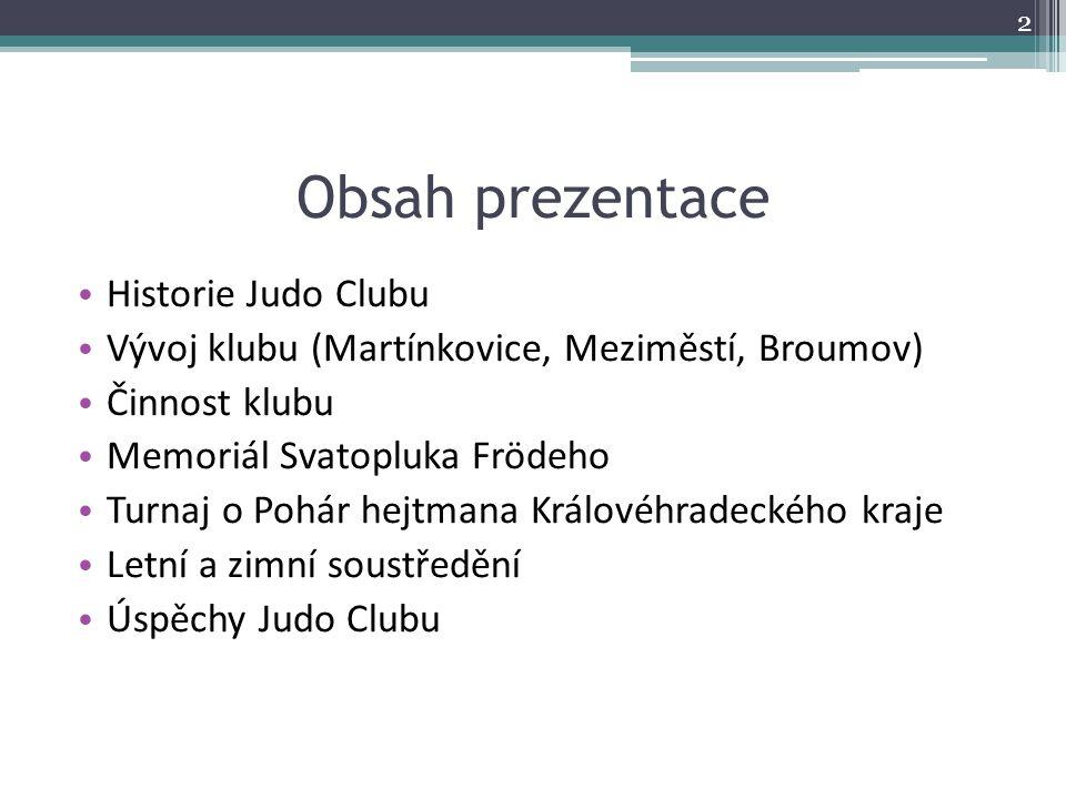 Historie Judo Clubu Martínkovice: 1970 - 1980 Slovan Broumov: 1980 - 1987 Lokomotiva Meziměstí JC Meziměstí: 1987 - 2002 JC Broumov: 2002 - 3