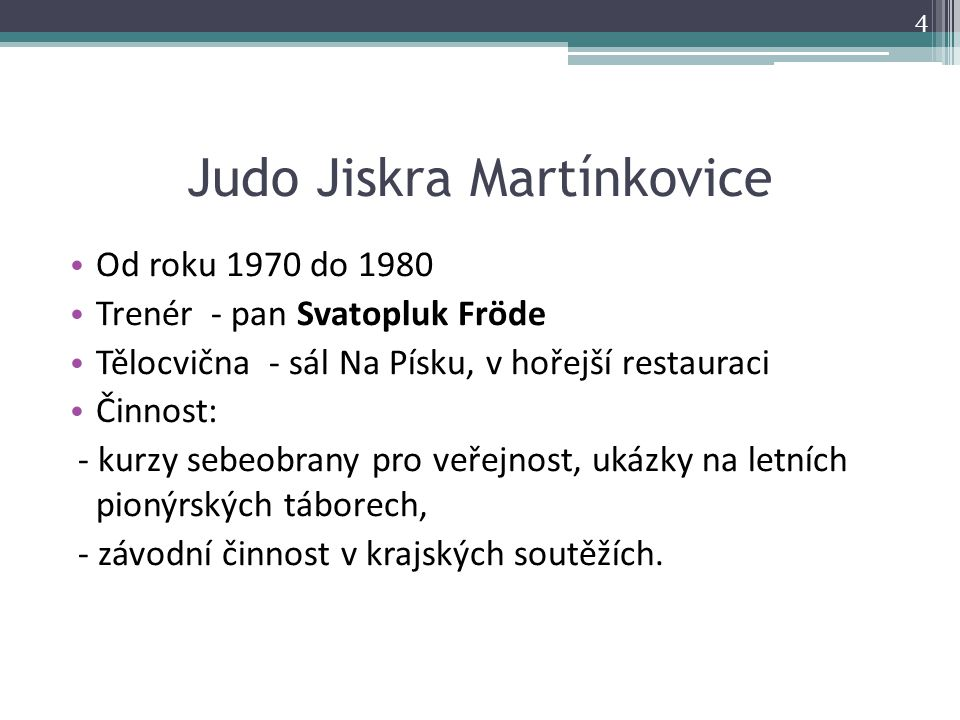 Judo Jiskra Martínkovice Od roku 1970 do 1980 Trenér - pan Svatopluk Fröde Tělocvična - sál Na Písku, v hořejší restauraci Činnost: - kurzy sebeobrany