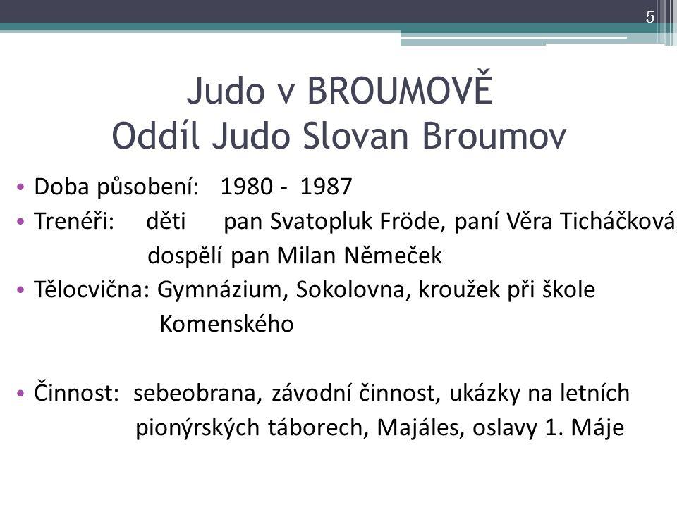 Judo v BROUMOVĚ Oddíl Judo Slovan Broumov Doba působení: 1980 - 1987 Trenéři: děti pan Svatopluk Fröde, paní Věra Ticháčková, dospělí pan Milan Němeče