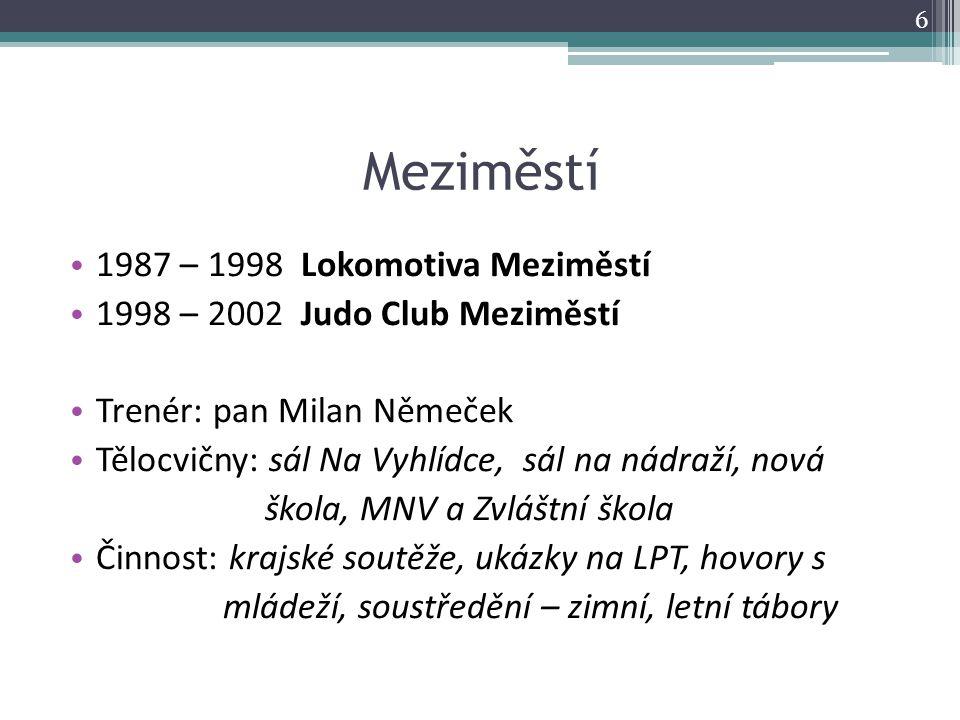 Meziměstí 1987 – 1998 Lokomotiva Meziměstí 1998 – 2002 Judo Club Meziměstí Trenér: pan Milan Němeček Tělocvičny: sál Na Vyhlídce, sál na nádraží, nová
