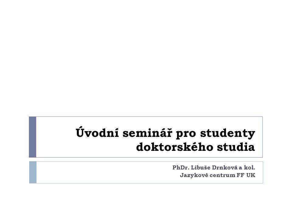 Úvodní seminář pro studenty doktorského studia PhDr. Libuše Drnková a kol. Jazykové centrum FF UK