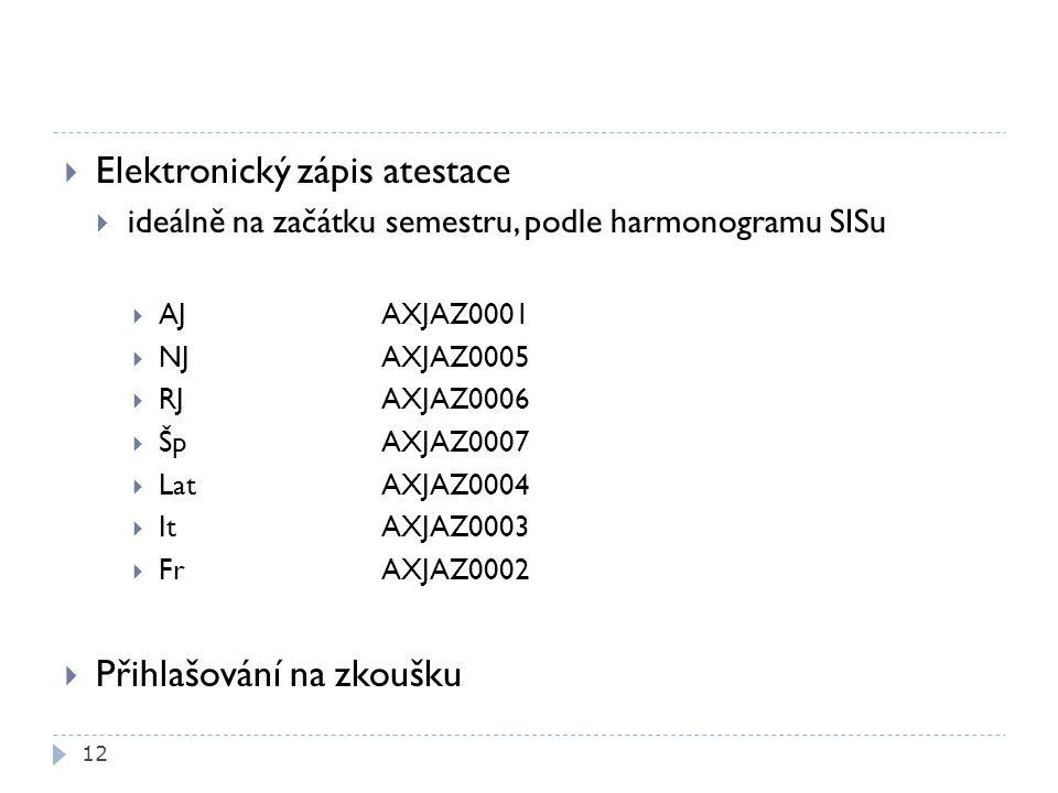  Elektronický zápis atestace  ideálně na začátku semestru, podle harmonogramu SISu  AJAXJAZ0001  NJAXJAZ0005  RJ AXJAZ0006  ŠpAXJAZ0007  LatAXJAZ0004  ItAXJAZ0003  FrAXJAZ0002  Přihlašování na zkoušku 12