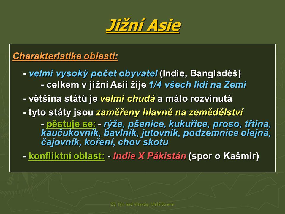Jižní Asie Charakteristika oblasti: - velmi vysoký počet obyvatel (Indie, Bangladéš) - celkem v jižní Asii žije 1/4 všech lidí na Zemi - většina států je velmi chudá a málo rozvinutá - tyto státy jsou zaměřeny hlavně na zemědělství - pěstuje se:- rýže, pšenice, kukuřice, proso, třtina, kaučukovník, bavlník, jutovník, podzemnice olejná, čajovník, koření, chov skotu - konfliktní oblast: - Indie X Pákistán (spor o Kašmír) ZŠ, Týn nad Vltavou, Malá Strana