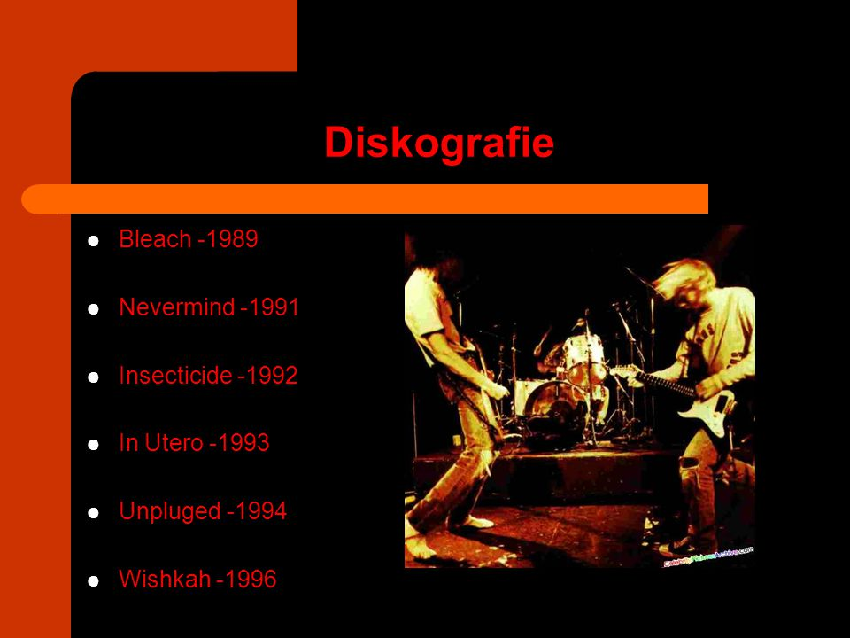 Diskografie Bleach -1989 Nevermind -1991 Insecticide -1992 In Utero -1993 Unpluged -1994 Wishkah -1996
