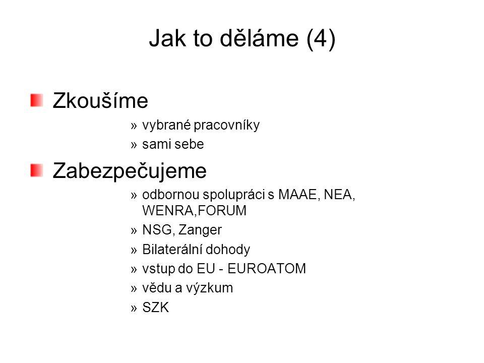 Jak to děláme (4) Zkoušíme »vybrané pracovníky »sami sebe Zabezpečujeme »odbornou spolupráci s MAAE, NEA, WENRA,FORUM »NSG, Zanger »Bilaterální dohody »vstup do EU - EUROATOM »vědu a výzkum »SZK