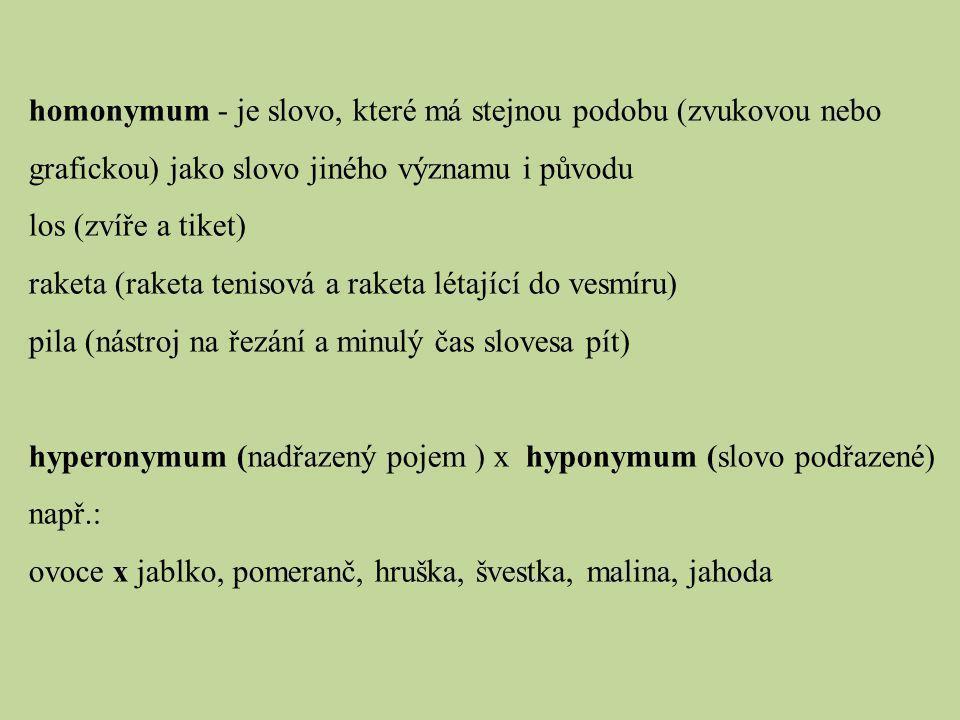 homonymum - je slovo, které má stejnou podobu (zvukovou nebo grafickou) jako slovo jiného významu i původu los (zvíře a tiket) raketa (raketa tenisová a raketa létající do vesmíru) pila (nástroj na řezání a minulý čas slovesa pít) hyperonymum (nadřazený pojem ) x hyponymum (slovo podřazené) např.: ovoce x jablko, pomeranč, hruška, švestka, malina, jahoda