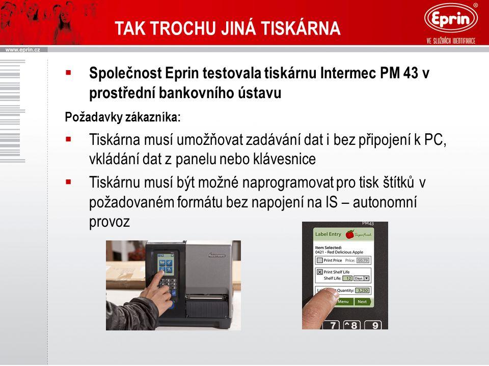 TAK TROCHU JINÁ TISKÁRNA  Společnost Eprin testovala tiskárnu Intermec PM 43 v prostřední bankovního ústavu Požadavky zákazníka:  Tiskárna musí umožňovat zadávání dat i bez připojení k PC, vkládání dat z panelu nebo klávesnice  Tiskárnu musí být možné naprogramovat pro tisk štítků v požadovaném formátu bez napojení na IS – autonomní provoz