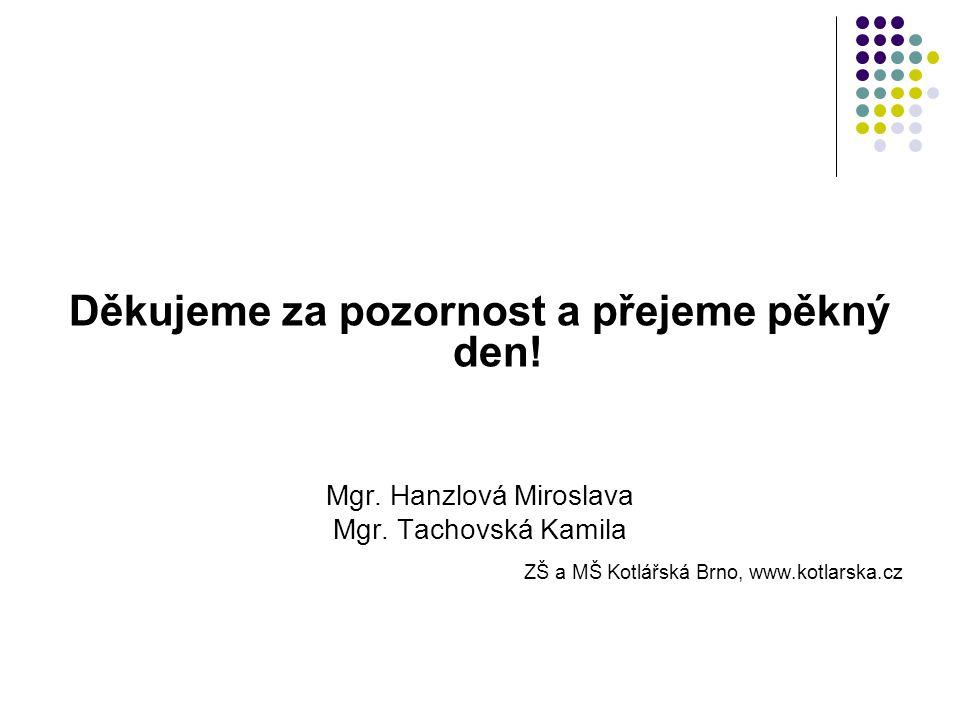 Děkujeme za pozornost a přejeme pěkný den! Mgr. Hanzlová Miroslava Mgr. Tachovská Kamila ZŠ a MŠ Kotlářská Brno, www.kotlarska.cz