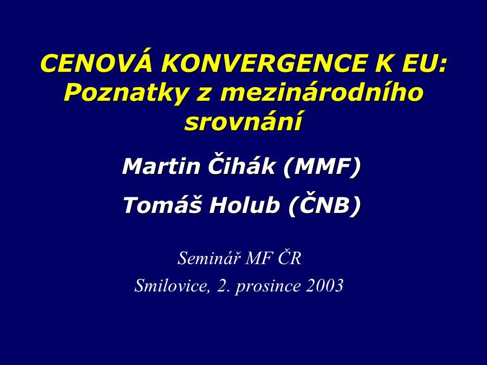 CENOVÁ KONVERGENCE K EU: Poznatky z mezinárodního srovnání Seminář MF ČR Smilovice, 2. prosince 2003 Martin Čihák (MMF) Tomáš Holub (ČNB)