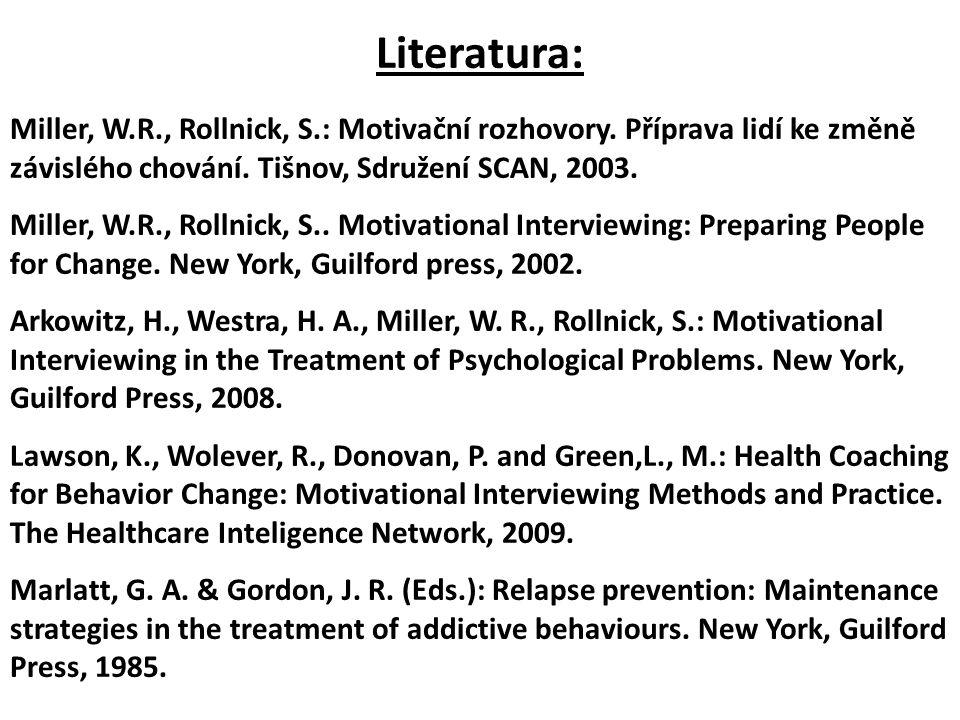 Literatura: Miller, W.R., Rollnick, S.: Motivační rozhovory. Příprava lidí ke změně závislého chování. Tišnov, Sdružení SCAN, 2003. Miller, W.R., Roll