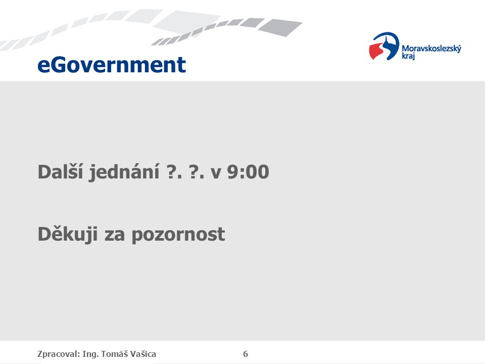 eGovernment Další jednání . . v 9:00 Děkuji za pozornost Zpracoval: Ing. Tomáš Vašica 6