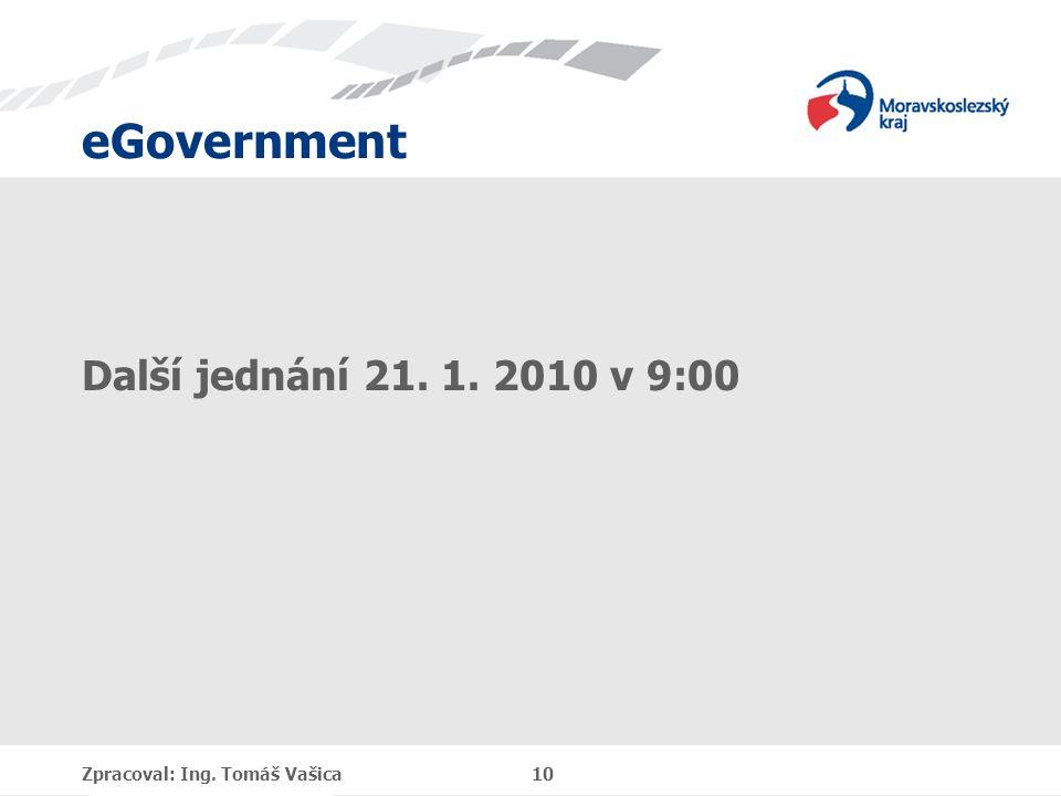 eGovernment Další jednání 21. 1. 2010 v 9:00 Zpracoval: Ing. Tomáš Vašica 10