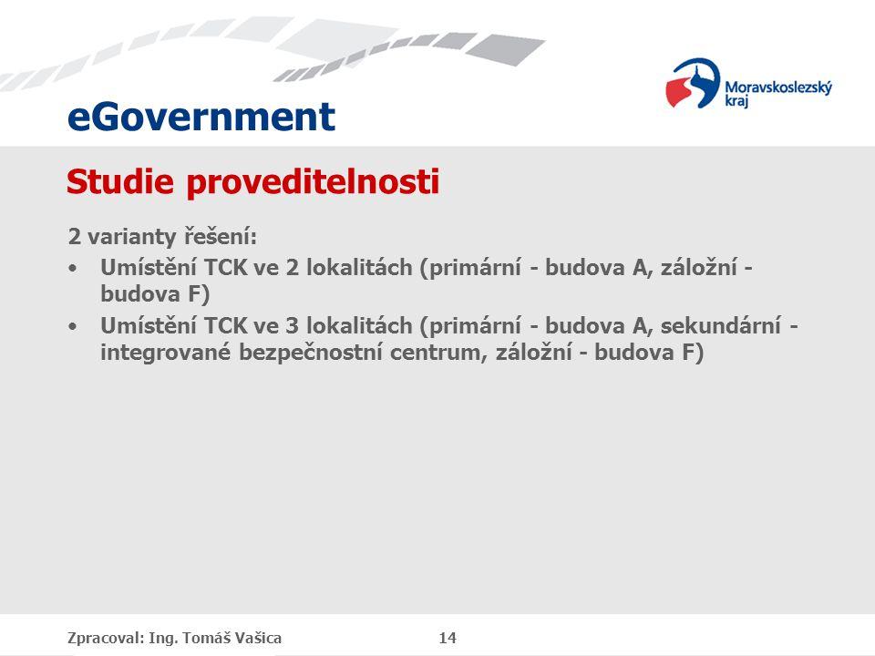 eGovernment Studie proveditelnosti 2 varianty řešení: Umístění TCK ve 2 lokalitách (primární - budova A, záložní - budova F) Umístění TCK ve 3 lokalitách (primární - budova A, sekundární - integrované bezpečnostní centrum, záložní - budova F) Zpracoval: Ing.