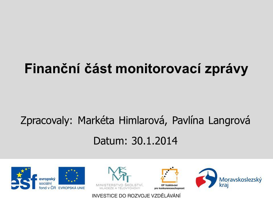Finanční část monitorovací zprávy Zpracovaly: Markéta Himlarová, Pavlína Langrová Datum: 30.1.2014