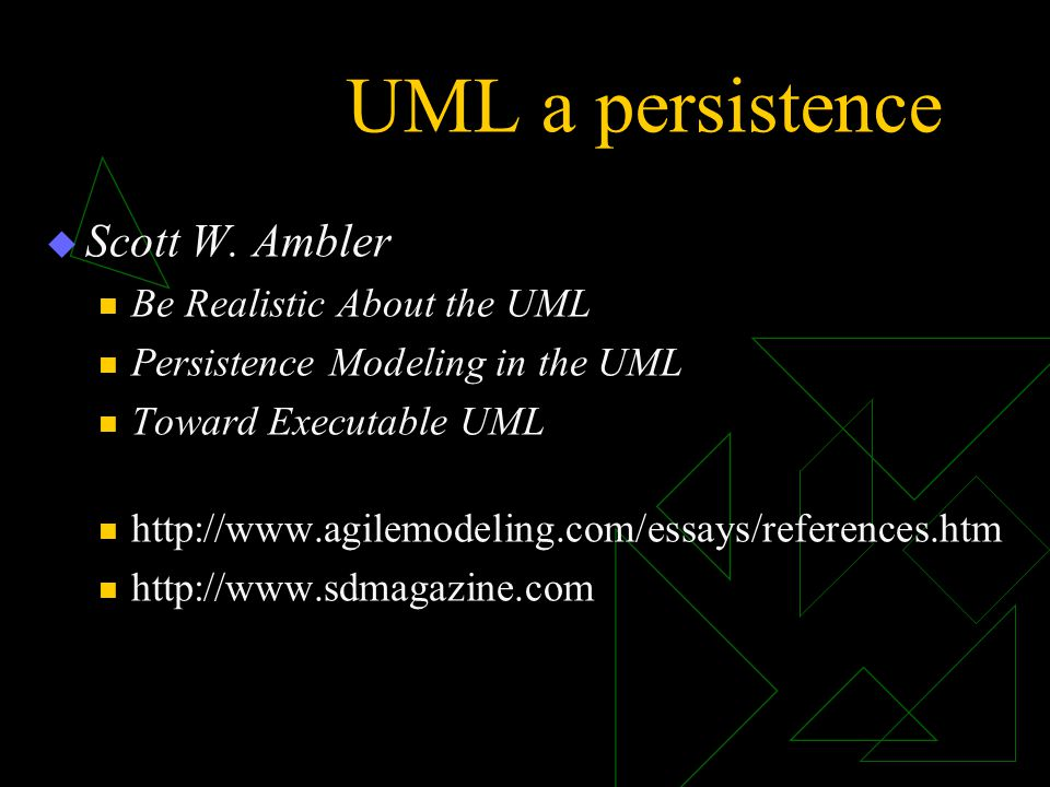 UML a persistence  Scott W. Ambler Be Realistic About the UML Persistence Modeling in the UML Toward Executable UML http://www.agilemodeling.com/essa