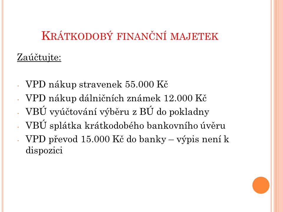 Zaúčtujte: - VPD nákup stravenek 55.000 Kč - VPD nákup dálničních známek 12.000 Kč - VBÚ vyúčtování výběru z BÚ do pokladny - VBÚ splátka krátkodobého bankovního úvěru - VPD převod 15.000 Kč do banky – výpis není k dispozici K RÁTKODOBÝ FINANČNÍ MAJETEK