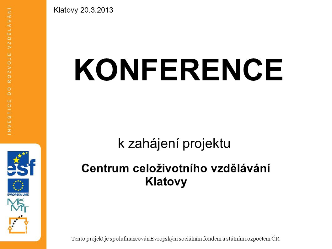 KONFERENCE k zahájení projektu Centrum celoživotního vzdělávání Klatovy Tento projekt je spolufinancován Evropským sociálním fondem a státním rozpočtem ČR Klatovy 20.3.2013