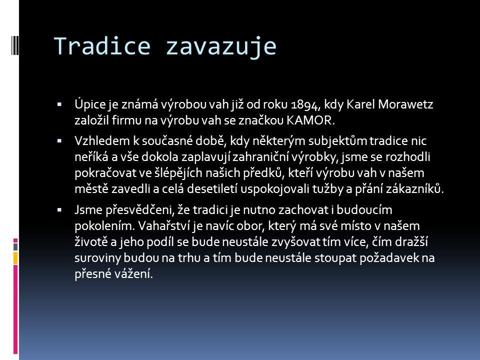 Tradice zavazuje  Úpice je známá výrobou vah již od roku 1894, kdy Karel Morawetz založil firmu na výrobu vah se značkou KAMOR.