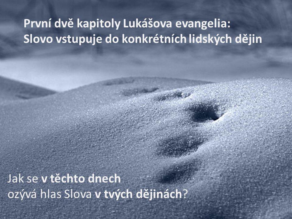 První dvě kapitoly Lukášova evangelia: Slovo vstupuje do konkrétních lidských dějin Jak se v těchto dnech ozývá hlas Slova v tvých dějinách