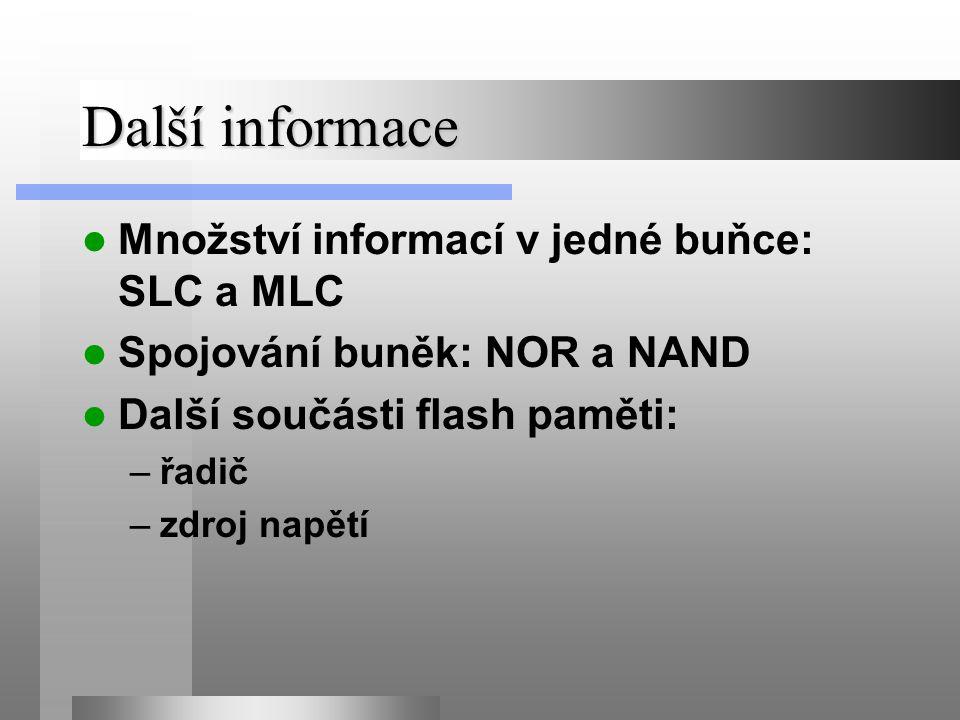 Další informace Množství informací v jedné buňce: SLC a MLC Spojování buněk: NOR a NAND Další součásti flash paměti: –řadič –zdroj napětí
