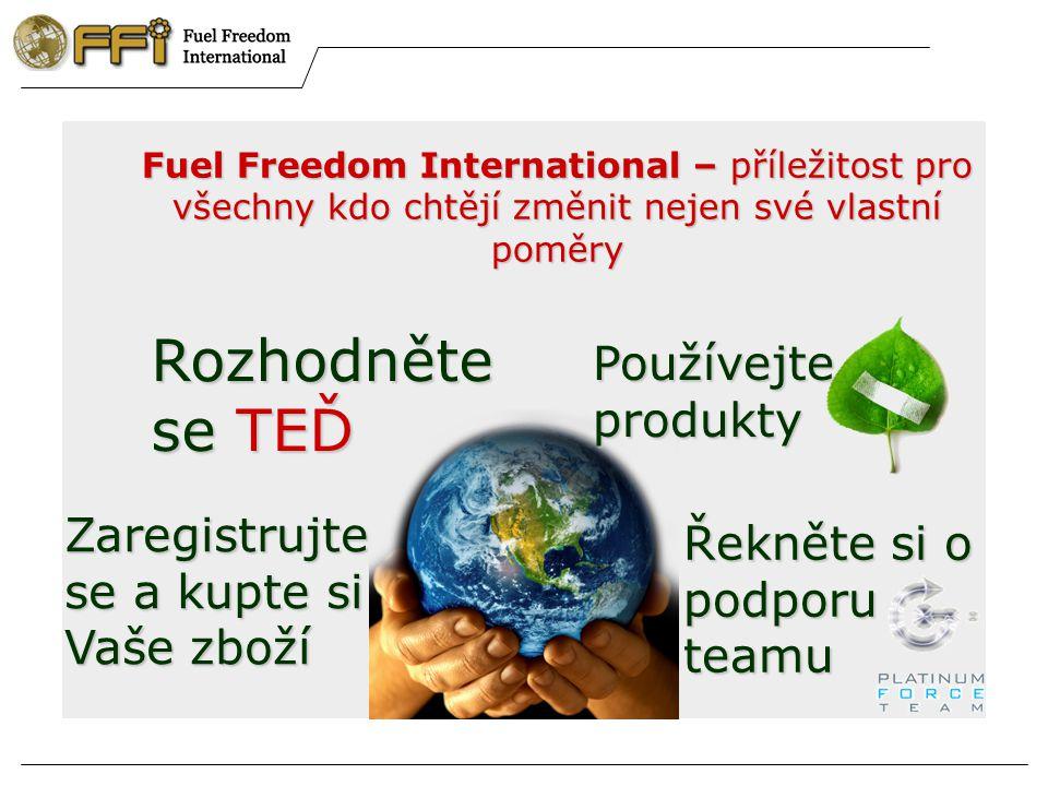 Fuel Freedom International – příležitost pro všechny kdo chtějí změnit nejen své vlastní poměry Rozhodněte se TEĎ Zaregistrujte se a kupte si Vaše zboží Používejte produkty Řekněte si o podporu teamu
