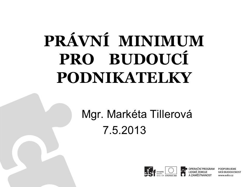 PRÁVNÍ MINIMUM PROBUDOUCÍ PODNIKATELKY Mgr. Markéta Tillerová 7.5.2013