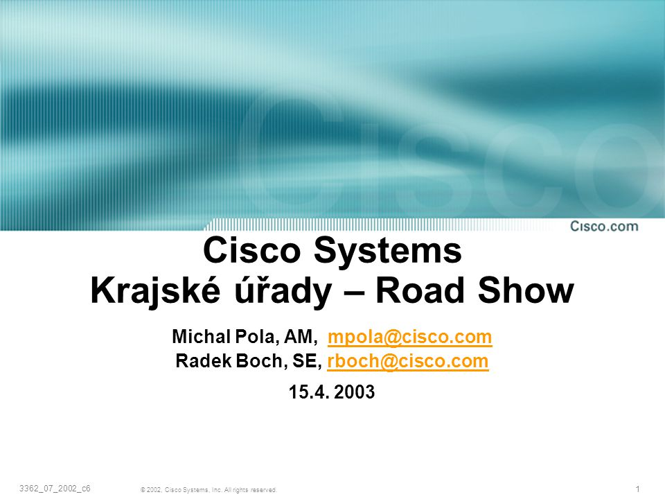 1 © 2002, Cisco Systems, Inc. All rights reserved. 3362_07_2002_c6 Cisco Systems Krajské úřady – Road Show Michal Pola, AM, mpola@cisco.com Radek Boch