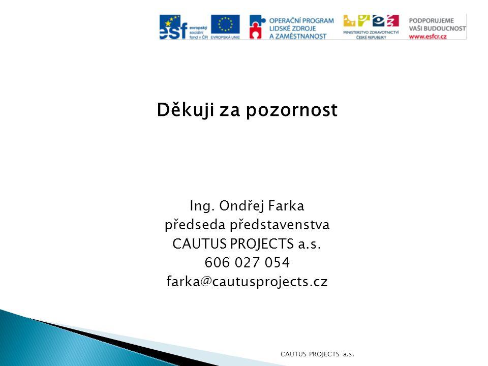 Děkuji za pozornost Ing. Ondřej Farka předseda představenstva CAUTUS PROJECTS a.s. 606 027 054 farka@cautusprojects.cz CAUTUS PROJECTS a.s.