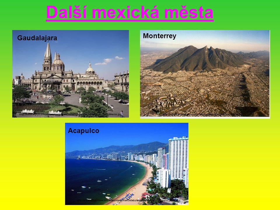 Další mexická města Gaudalajara http://www.arqhys.com/contenidos/images/Ciudad%20de%20Guadalajara%20-%20Mexico.jpg Monterrey http://www.thetravelpeach.com/mexico-vacations/northern/monterrey.jpg Acapulco http://www.virtual-travel.info/sitebuildercontent/sitebuilderpictures/mexico-acapulco.jpg
