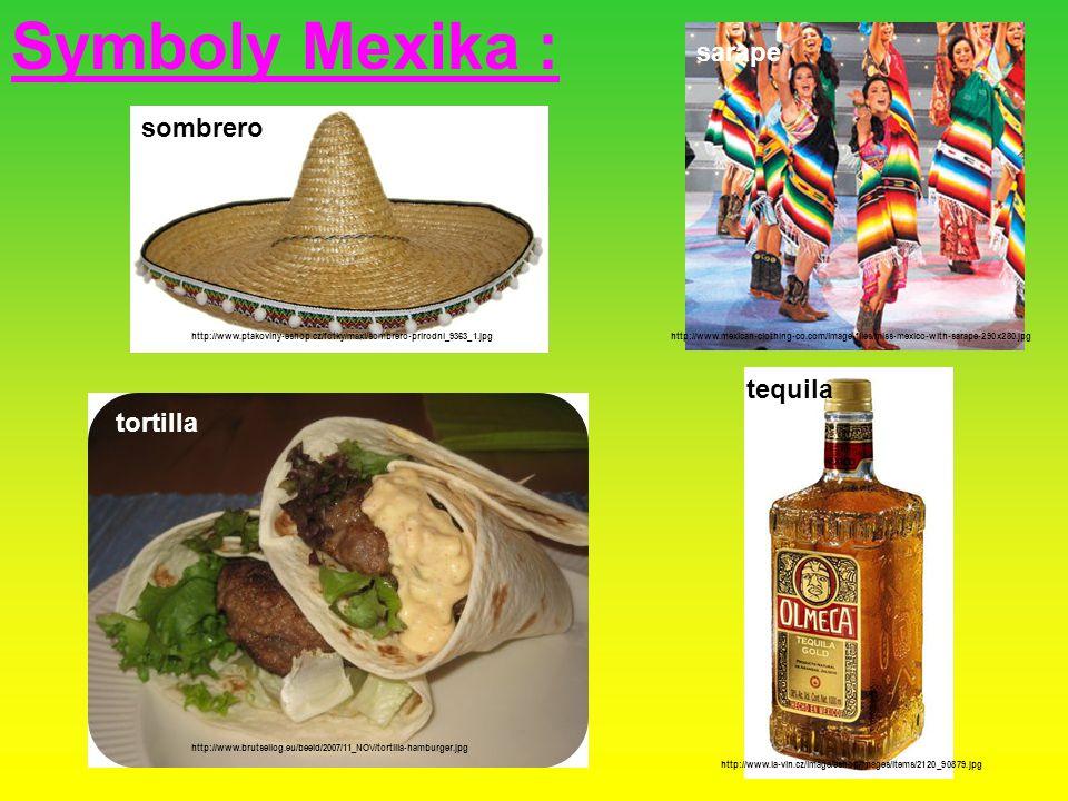 Symboly Mexika : sombrero http://www.ptakoviny-eshop.cz/fotky/maxi/sombrero-prirodni_9363_1.jpg tequila http://www.la-vin.cz/image/eshop/images/items/2120_90879.jpg tortilla http://www.brutsellog.eu/beeld/2007/11_NOV/tortilla-hamburger.jpg tequila sarape http://www.mexican-clothing-co.com/image-files/miss-mexico-with-sarape-290x280.jpg