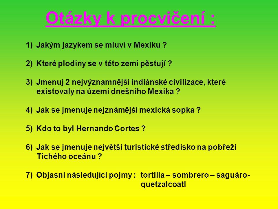 Otázky k procvičení : 1)Jakým jazykem se mluví v Mexiku ? 2)Které plodiny se v této zemi pěstují ? 3)Jmenuj 2 nejvýznamnější indiánské civilizace, kte