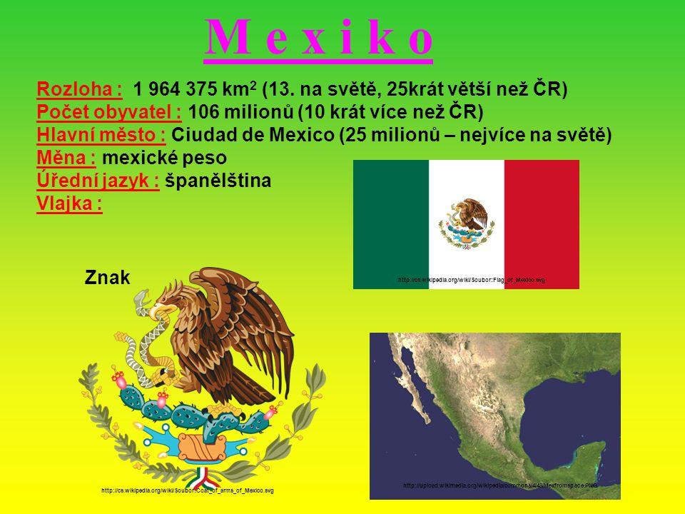 M e x i k o Rozloha : 1 964 375 km 2 (13. na světě, 25krát větší než ČR) Počet obyvatel : 106 milionů (10 krát více než ČR) Hlavní město : Ciudad de M