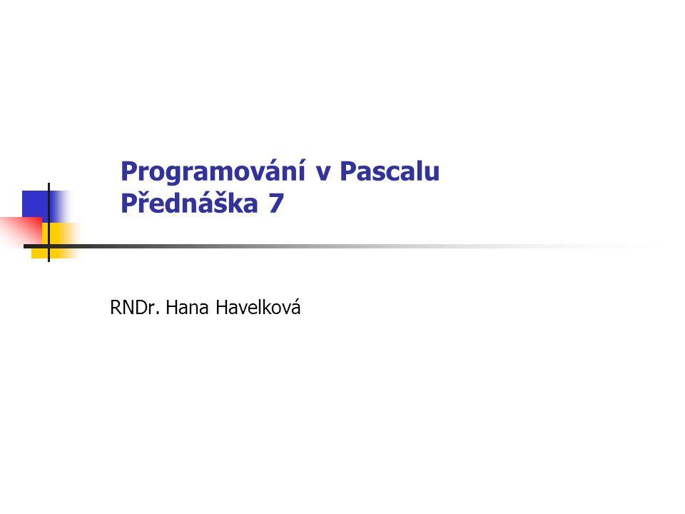 Programování v Pascalu Přednáška 7 RNDr. Hana Havelková
