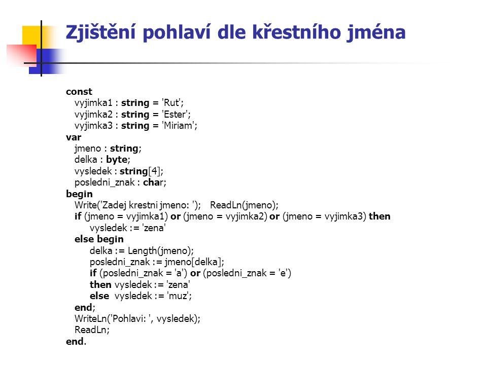 Zjištění pohlaví dle křestního jména const vyjimka1 : string = 'Rut'; vyjimka2 : string = 'Ester'; vyjimka3 : string = 'Miriam'; var jmeno : string; d
