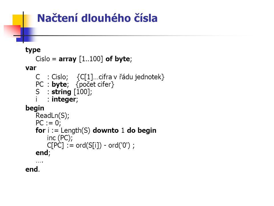 Načtení dlouhého čísla type Cislo = array [1..100] of byte; var C: Cislo; {C[1]…cifra v řádu jednotek} PC: byte; {počet cifer} S: string [100]; i: int
