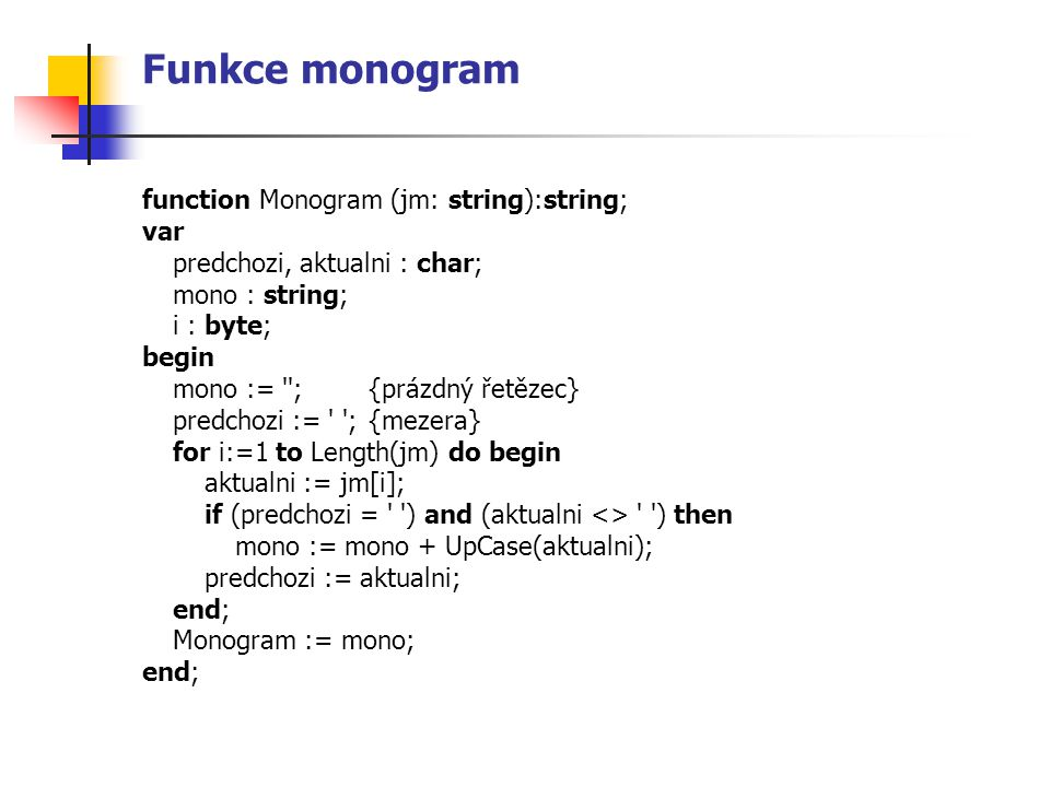 Funkce monogram function Monogram (jm: string):string; var predchozi, aktualni : char; mono : string; i : byte; begin mono := '';{prázdný řetězec} pre