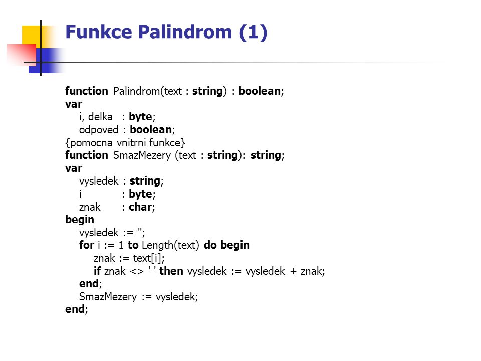 Funkce Palindrom (1) function Palindrom(text : string) : boolean; var i, delka : byte; odpoved : boolean; {pomocna vnitrni funkce} function SmazMezery