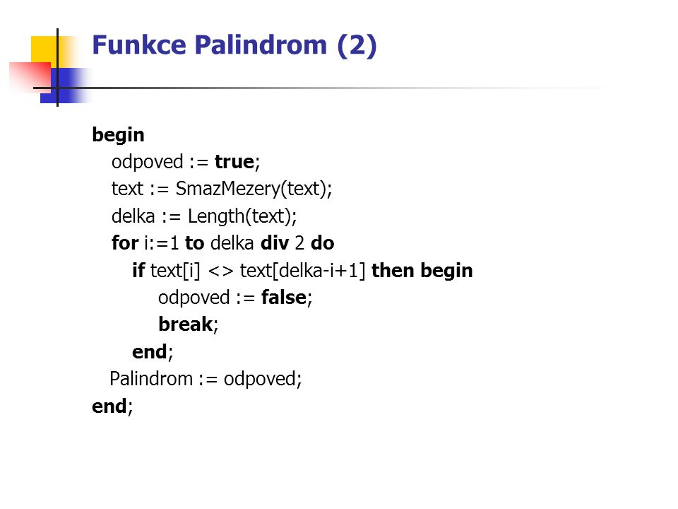 Funkce Palindrom (2) begin odpoved := true; text := SmazMezery(text); delka := Length(text); for i:=1 to delka div 2 do if text[i] <> text[delka-i+1]
