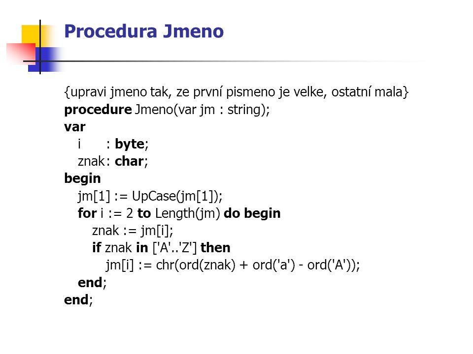 Procedura Jmeno {upravi jmeno tak, ze první pismeno je velke, ostatní mala} procedure Jmeno(var jm : string); var i : byte; znak: char; begin jm[1] :=