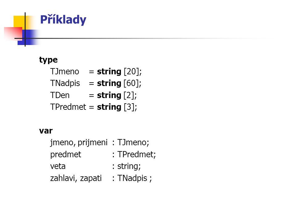 Příklady type TJmeno= string [20]; TNadpis = string [60]; TDen= string [2]; TPredmet= string [3]; var jmeno, prijmeni : TJmeno; predmet: TPredmet; vet